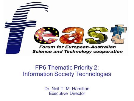 FP6 Thematic Priority 2: Information Society Technologies Dr. Neil T. M. Hamilton Executive Director.