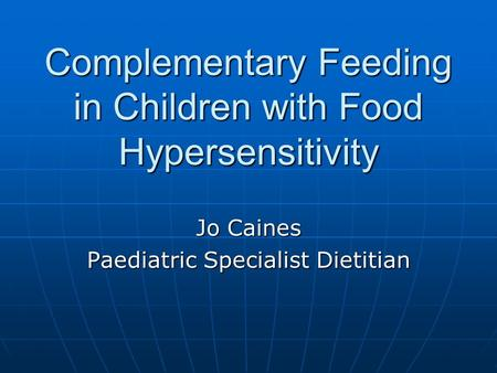 Complementary Feeding in Children with Food Hypersensitivity Jo Caines Paediatric Specialist Dietitian.