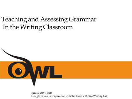 Teaching and Assessing Grammar In the Writing Classroom Purdue OWL staff Brought to you in cooperation with the Purdue Online Writing Lab.