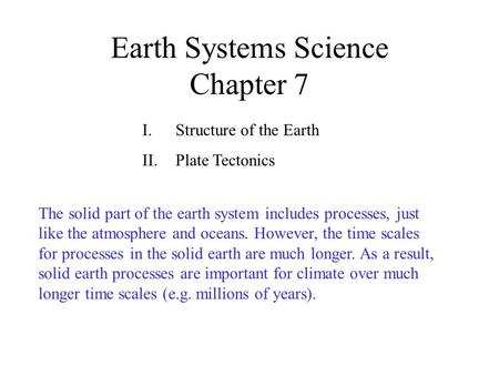 Earth Systems Science Chapter 7 I.Structure of the Earth II.Plate Tectonics The solid part of the earth system includes processes, just like the atmosphere.