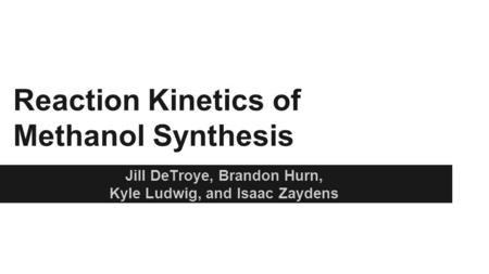 Reaction Kinetics of Methanol Synthesis Jill DeTroye, Brandon Hurn, Kyle Ludwig, and Isaac Zaydens.