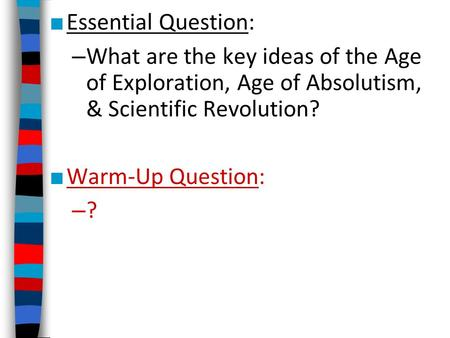 Essential Question: What are the key ideas of the Age of Exploration, Age of Absolutism, & Scientific Revolution? Warm-Up Question: ?