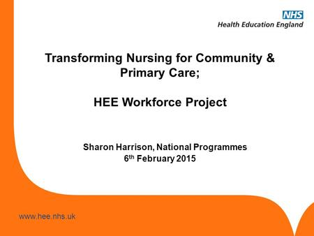 Www.hee.nhs.uk Transforming Nursing for Community & Primary Care; HEE Workforce Project Sharon Harrison, National Programmes 6 th February 2015.