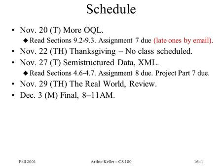 Fall 2001Arthur Keller – CS 18016–1 Schedule Nov. 20 (T) More OQL. u Read Sections 9.2-9.3. Assignment 7 due (late ones by email). Nov. 22 (TH) Thanksgiving.
