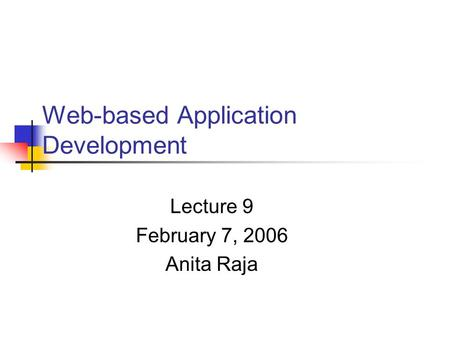 Web-based Application Development Lecture 9 February 7, 2006 Anita Raja.