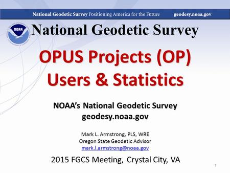 National Geodetic Survey OPUS Projects (OP) Users & Statistics NOAA's National Geodetic Survey geodesy.noaa.gov Mark L. Armstrong, PLS, WRE Oregon State.