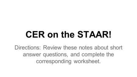 CER on the STAAR! Directions: Review these notes about short answer questions, and complete the corresponding worksheet.