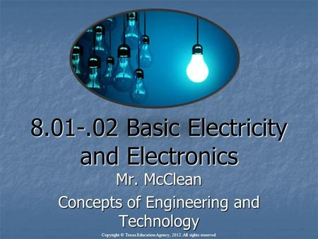 8.01-.02 Basic Electricity and Electronics Mr. McClean Concepts of Engineering and Technology Copyright © Texas Education Agency, 2012. All rights reserved.