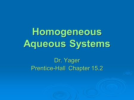 Homogeneous Aqueous Systems Dr. Yager Prentice-Hall Chapter 15.2.