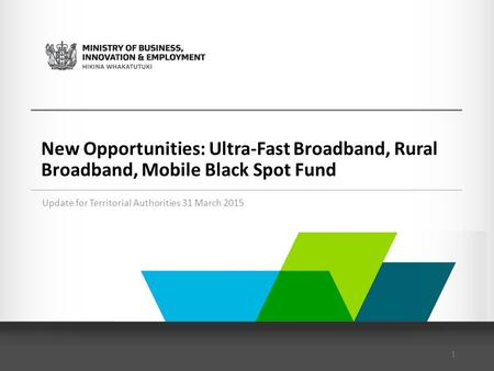 New Opportunities: Ultra-Fast Broadband, Rural Broadband, Mobile Black Spot Fund Update for Territorial Authorities 31 March 2015 1.