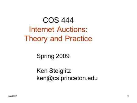 Week 21 COS 444 Internet Auctions: Theory and Practice Spring 2009 Ken Steiglitz