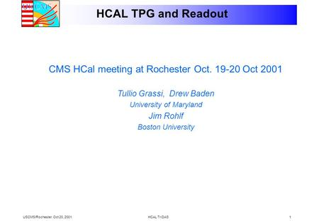 USCMS/Rochester. Oct 20, 2001HCAL TriDAS1 HCAL TPG and Readout CMS HCal meeting at Rochester Oct. 19-20 Oct 2001 Tullio Grassi, Drew Baden University of.