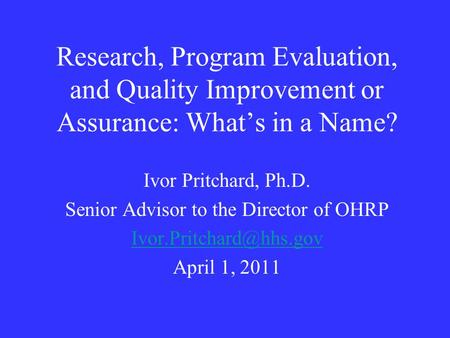 Research, Program Evaluation, and Quality Improvement or Assurance: What's in a Name? Ivor Pritchard, Ph.D. Senior Advisor to the Director of OHRP