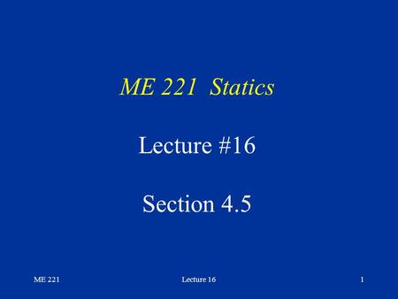 ME 221Lecture 161 ME 221 Statics Lecture #16 Section 4.5.