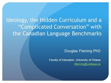 "Ideology, the Hidden Curriculum and a ""Complicated Conversation"" with the Canadian Language Benchmarks Douglas Fleming PhD Faculty of Education, University."