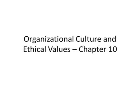 Organizational Culture and Ethical Values – Chapter 10.