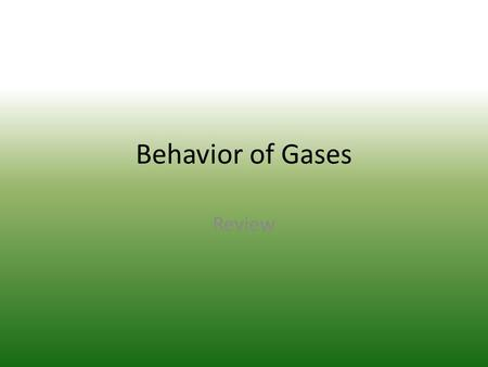 Behavior of Gases Review. True or False: One mole of any gas, regardless of size, temperature, or pressure occupies 22.4L? 1.True 2.False.