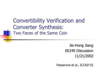 Convertibility Verification and Converter Synthesis: Two Faces of the Same Coin Jie-Hong Jiang EE249 Discussion 11/21/2002 Passerone et al., ICCAD ' 02.