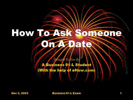 Nov 3, 2003Business 91-L Exam1 How To Ask Someone On A Date Brought To You By A Business 91-L Student (With the help of eHow.com)