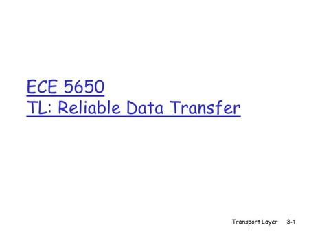 Transport Layer 3-1 ECE 5650 TL: Reliable Data Transfer.