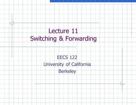 Lecture 11 Switching & Forwarding EECS 122 University of California Berkeley.