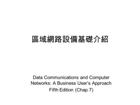 區域網路設備基礎介紹 Data Communications and Computer Networks: A Business User's Approach Fifth Edition (Chap 7)