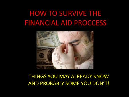 HOW TO SURVIVE THE FINANCIAL AID PROCCESS THINGS YOU MAY ALREADY KNOW AND PROBABLY SOME YOU DON'T!