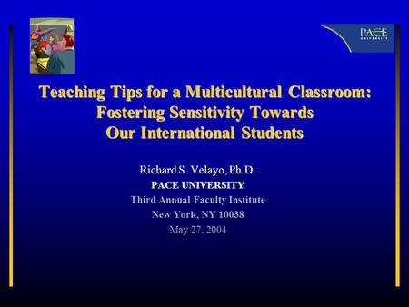 Teaching Tips for a Multicultural Classroom: Fostering Sensitivity Towards Our International Students Richard S. Velayo, Ph.D. PACE UNIVERSITY Third Annual.