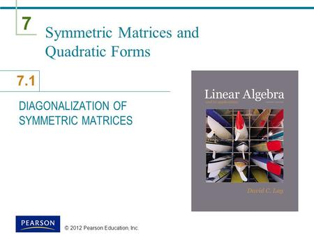 7 7.1 © 2012 Pearson Education, Inc. Symmetric Matrices and Quadratic Forms DIAGONALIZATION OF SYMMETRIC MATRICES.
