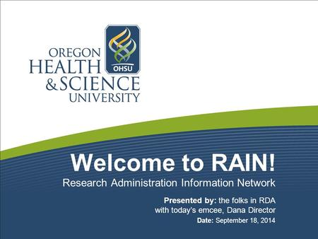 Welcome to RAIN! Presented by: the folks in RDA with today's emcee, Dana Director Date: September 18, 2014 Research Administration Information Network.