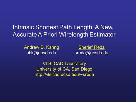Intrinsic Shortest Path Length: A New, Accurate A Priori Wirelength Estimator Andrew B. KahngSherief Reda  VLSI CAD Laboratory.