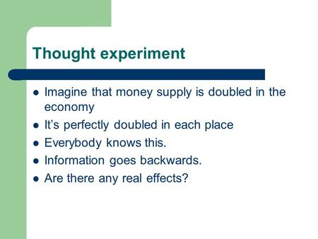Thought experiment Imagine that money supply is doubled in the economy It's perfectly doubled in each place Everybody knows this. Information goes backwards.