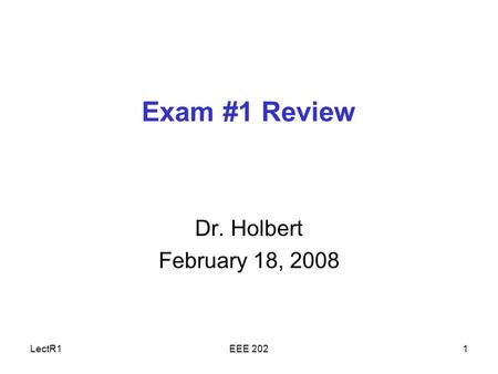 LectR1EEE 2021 Exam #1 Review Dr. Holbert February 18, 2008.