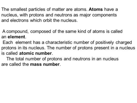 The smallest particles of matter are atoms. Atoms have a nucleus, with protons and neutrons as major components and electrons which orbit the nucleus.