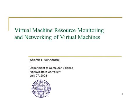 1 Virtual Machine Resource Monitoring and Networking of Virtual Machines Ananth I. Sundararaj Department of Computer Science Northwestern University July.