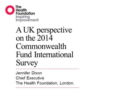 A UK perspective on the 2014 Commonwealth Fund International Survey Jennifer Dixon Chief Executive The Health Foundation, London.