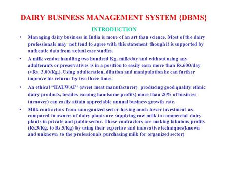 DAIRY BUSINESS MANAGEMENT SYSTEM {DBMS} INTRODUCTION Managing dairy business in India is more of an art than science. Most of the dairy professionals may.