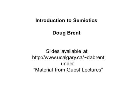 "Slides available at:  under ""Material from Guest Lectures"" Introduction to Semiotics Doug Brent."