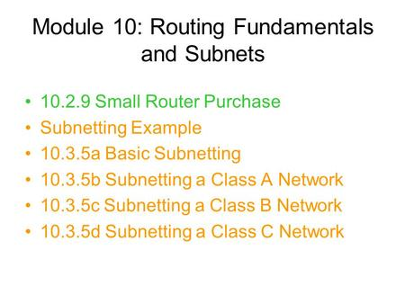 Module 10: Routing Fundamentals and Subnets 10.2.9 Small Router Purchase Subnetting Example 10.3.5a Basic Subnetting 10.3.5b Subnetting a Class A Network.
