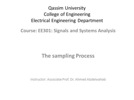 Qassim University College of Engineering Electrical Engineering Department Course: EE301: Signals and Systems Analysis The sampling Process Instructor: