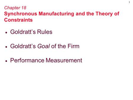 1 Chapter 18 Synchronous Manufacturing and the Theory of Constraints  Goldratt's Rules  Goldratt's Goal of the Firm  Performance Measurement.
