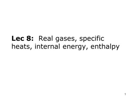 1 Lec 8: Real gases, specific heats, internal energy, enthalpy.
