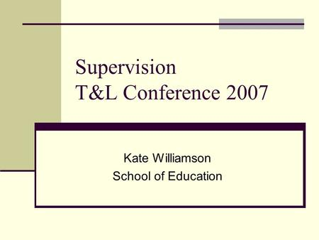 Supervision T&L Conference 2007 Kate Williamson School of Education.