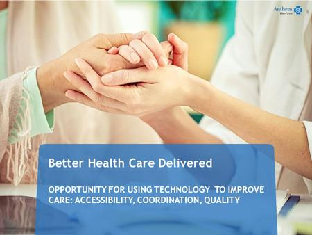 Better Health Care Delivered OPPORTUNITY FOR USING TECHNOLOGY TO IMPROVE CARE: ACCESSIBILITY, COORDINATION, QUALITY 42916CABENABC 12/13.