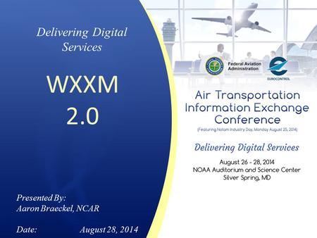 Delivering Digital Services WXXM 2.0 Presented By: Aaron Braeckel, NCAR Date:August 28, 2014.