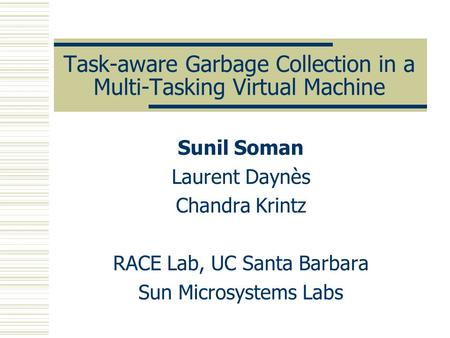 Task-aware Garbage Collection in a Multi-Tasking Virtual Machine Sunil Soman Laurent Daynès Chandra Krintz RACE Lab, UC Santa Barbara Sun Microsystems.