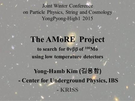 The AMoRE Project to search for 0  of 100 Mo using low temperature detectors Yong-Hamb Kim ( 김용함 ) - Center for Underground Physics, IBS - KRISS Joint.