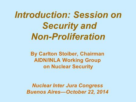 Introduction: Session on Security and Non-Proliferation By Carlton Stoiber, Chairman AIDN/INLA Working Group on Nuclear Security Nuclear Inter Jura Congress.