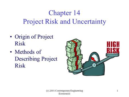 (c) 2001 Contemporary Engineering Economics 1 Chapter 14 Project Risk and Uncertainty Origin of Project Risk Methods of Describing Project Risk.