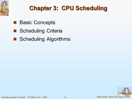 3.1 Silberschatz, Galvin and Gagne ©2005 Operating System Concepts - 7 th Edition, Feb 7, 2006 Chapter 3: CPU Scheduling Basic Concepts Scheduling Criteria.